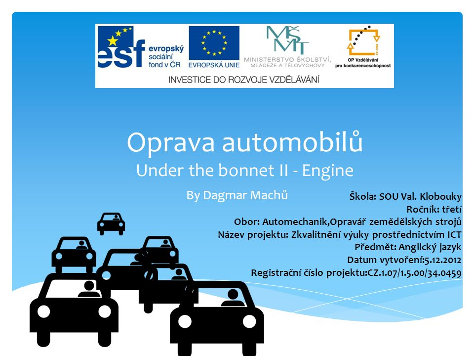 By Dagmar Machů Oprava automobilů Under the bonnet II - Engine Škola: SOU Val. Klobouky Ročník: třetí Obor: Automechanik,Opravář zemědělských strojů N