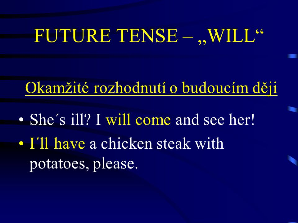 "FUTURE TENSE – ""WILL"" Okamžité rozhodnutí o budoucím ději She´s ill? I will come and see her! I´ll have a chicken steak with potatoes, please."