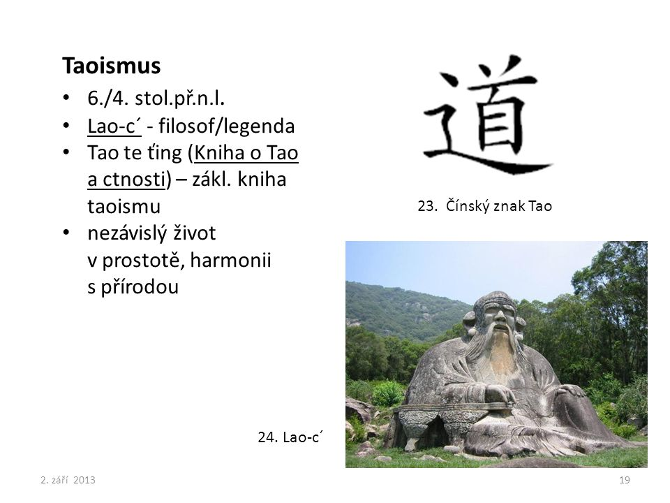 23. Čínský znak Tao Taoismus 6./4. stol.př.n.l. Lao-c´ - filosof/legenda Tao te ťing (Kniha o Tao a ctnosti) – zákl. kniha taoismu nezávislý život v p