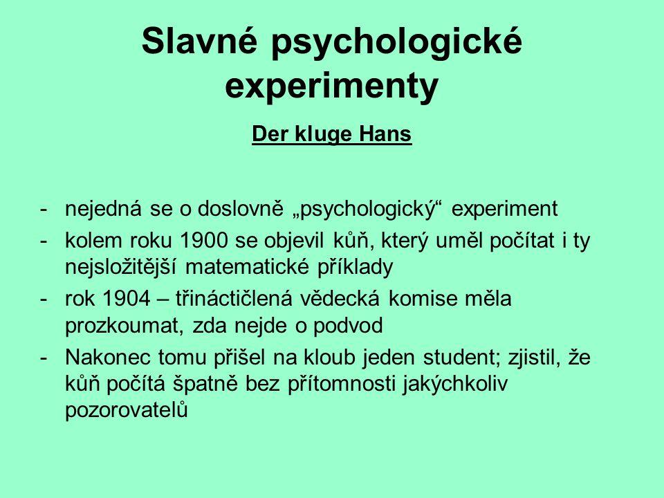 """Slavné psychologické experimenty Der kluge Hans -nejedná se o doslovně """"psychologický experiment -kolem roku 1900 se objevil kůň, který uměl počítat i ty nejsložitější matematické příklady -rok 1904 – třináctičlená vědecká komise měla prozkoumat, zda nejde o podvod -Nakonec tomu přišel na kloub jeden student; zjistil, že kůň počítá špatně bez přítomnosti jakýchkoliv pozorovatelů"""