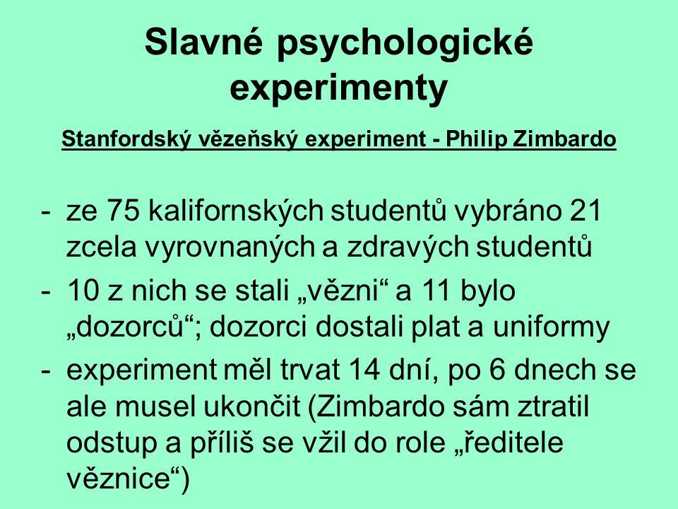 """Slavné psychologické experimenty Stanfordský vězeňský experiment - Philip Zimbardo -ze 75 kalifornských studentů vybráno 21 zcela vyrovnaných a zdravých studentů -10 z nich se stali """"vězni a 11 bylo """"dozorců ; dozorci dostali plat a uniformy -experiment měl trvat 14 dní, po 6 dnech se ale musel ukončit (Zimbardo sám ztratil odstup a příliš se vžil do role """"ředitele věznice )"""