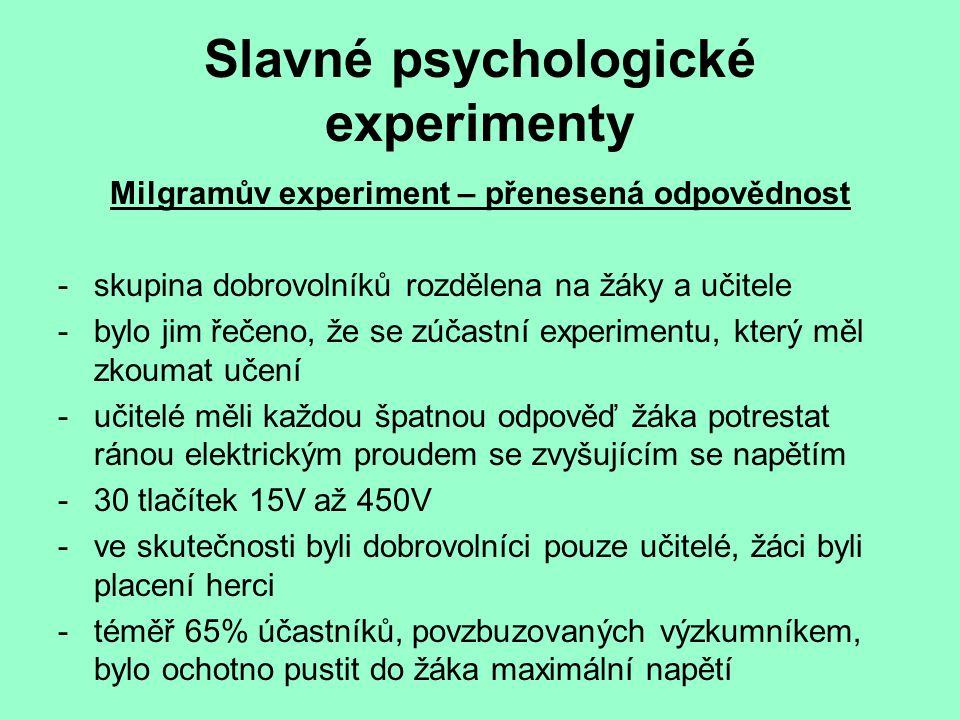Slavné psychologické experimenty Milgramův experiment – přenesená odpovědnost -skupina dobrovolníků rozdělena na žáky a učitele -bylo jim řečeno, že se zúčastní experimentu, který měl zkoumat učení -učitelé měli každou špatnou odpověď žáka potrestat ránou elektrickým proudem se zvyšujícím se napětím -30 tlačítek 15V až 450V -ve skutečnosti byli dobrovolníci pouze učitelé, žáci byli placení herci -téměř 65% účastníků, povzbuzovaných výzkumníkem, bylo ochotno pustit do žáka maximální napětí