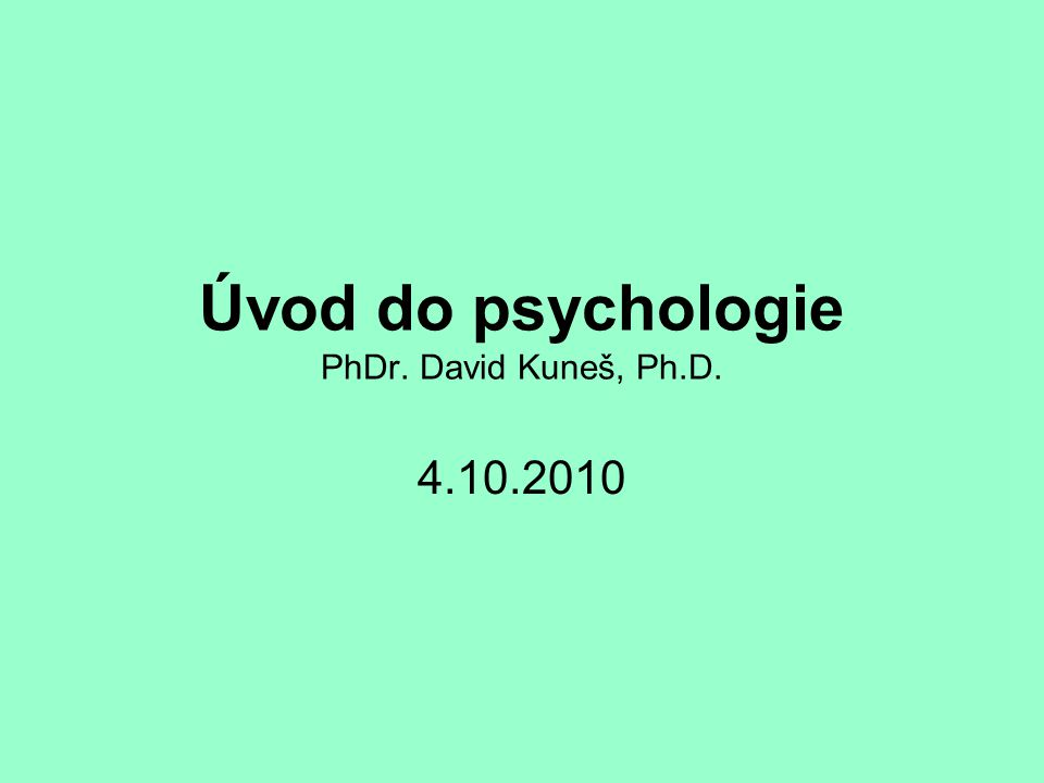Úvod do psychologie PhDr. David Kuneš, Ph.D. 4.10.2010
