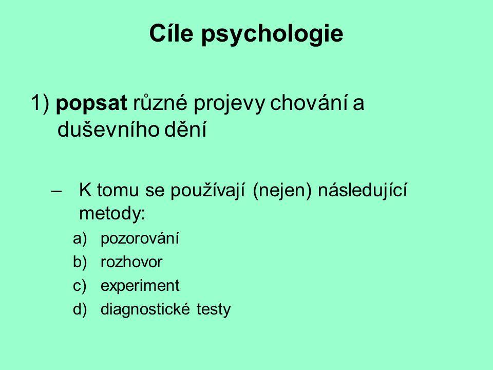 Cíle psychologie 1) popsat různé projevy chování a duševního dění –K tomu se používají (nejen) následující metody: a)pozorování b)rozhovor c)experiment d)diagnostické testy
