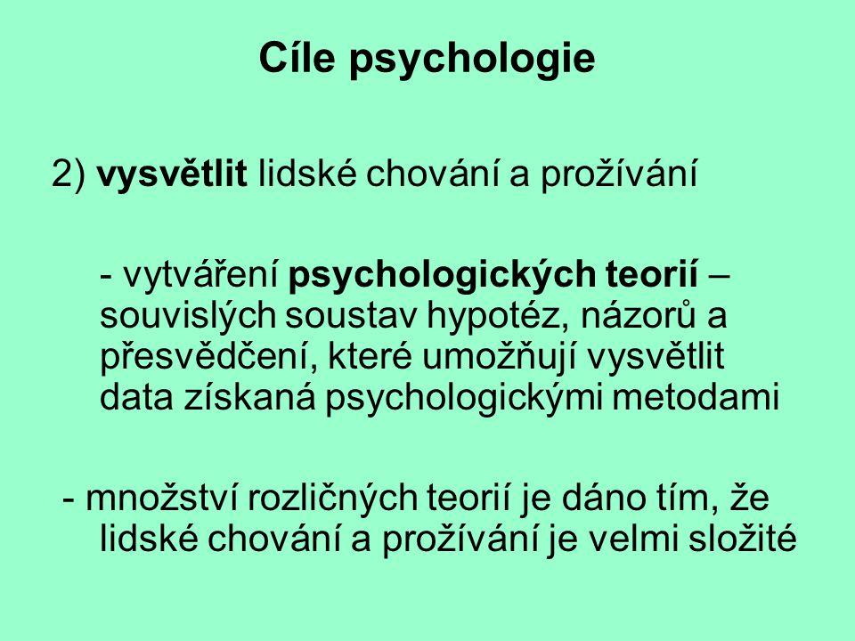 Cíle psychologie 2) vysvětlit lidské chování a prožívání - vytváření psychologických teorií – souvislých soustav hypotéz, názorů a přesvědčení, které umožňují vysvětlit data získaná psychologickými metodami - množství rozličných teorií je dáno tím, že lidské chování a prožívání je velmi složité