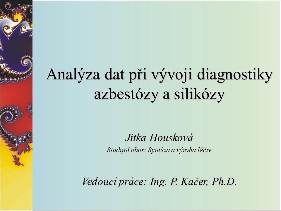 Analýza dat při vývoji diagnostiky azbestózy a silikózy Jitka Housková Studijní obor: Syntéza a výroba léčiv Vedoucí práce: Ing.