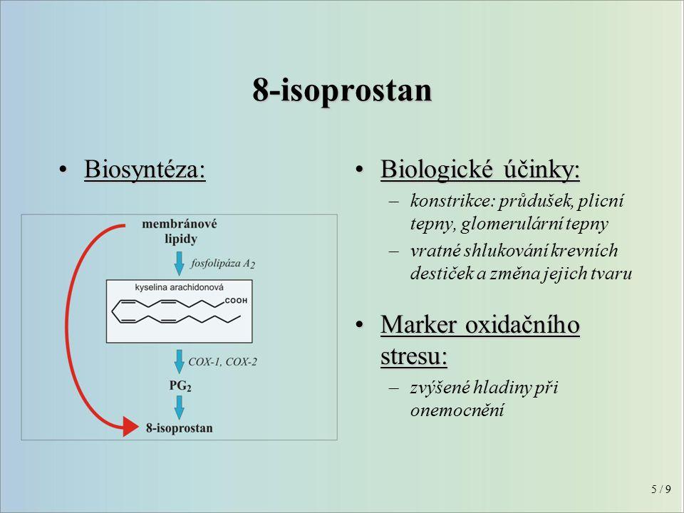 Biologické účinky:Biologické účinky: –konstrikce: průdušek, plicní tepny, glomerulární tepny –vratné shlukování krevních destiček a změna jejich tvaru Marker oxidačního stresu:Marker oxidačního stresu: –zvýšené hladiny při onemocnění Biosyntéza:Biosyntéza: 5 / 9 8-isoprostan