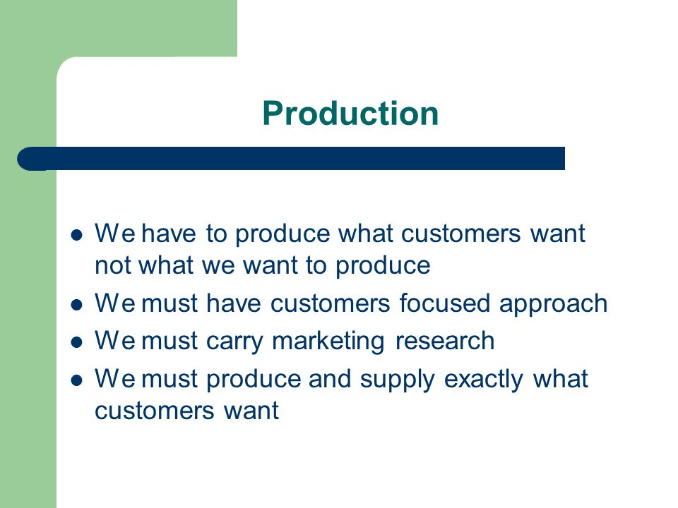 Production We have to produce what customers want not what we want to produce We must have customers focused approach We must carry marketing research We must produce and supply exactly what customers want