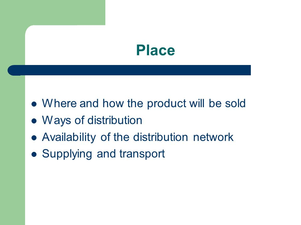 Place – channels of distribution producer → end-users producer → retailers → end-users producer → wholesalers → retailers → end- users producer → wholesalers → directly to end- users