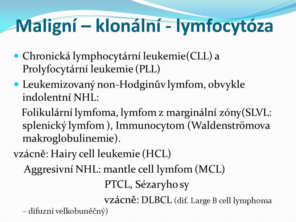 Maligní – klonální - lymfocytóza Chronická lymphocytární leukemie(CLL) a Prolyfocytární leukemie (PLL) Leukemizovaný non-Hodginův lymfom, obvykle indolentní NHL: Folikulární lymfoma, lymfom z marginální zóny(SLVL: splenický lymfom ), Immunocytom (Waldenströmova makroglobulinemie).