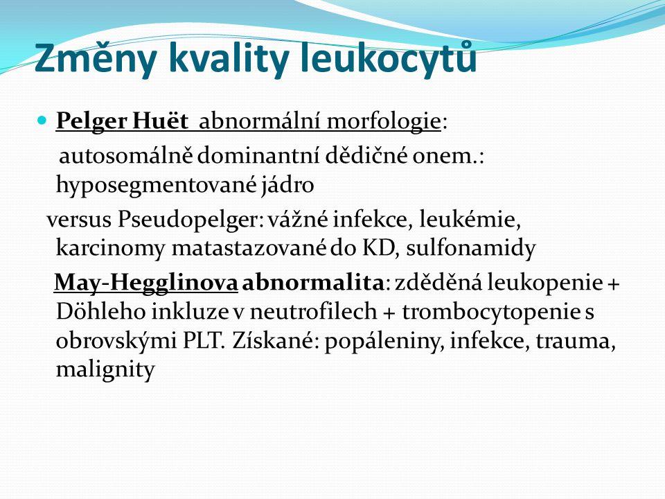Změny kvality leukocytů Pelger Huët abnormální morfologie: autosomálně dominantní dědičné onem.: hyposegmentované jádro versus Pseudopelger: vážné infekce, leukémie, karcinomy matastazované do KD, sulfonamidy May-Hegglinova abnormalita: zděděná leukopenie + Döhleho inkluze v neutrofilech + trombocytopenie s obrovskými PLT.