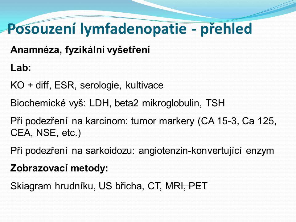 Posouzení lymfadenopatie - přehled Anamnéza, fyzikální vyšetření Lab: KO + diff, ESR, serologie, kultivace Biochemické vyš: LDH, beta2 mikroglobulin, TSH Při podezření na karcinom: tumor markery (CA 15-3, Ca 125, CEA, NSE, etc.) Při podezření na sarkoidozu: angiotenzin-konvertující enzym Zobrazovací metody: Skiagram hrudníku, US břicha, CT, MRI, PET