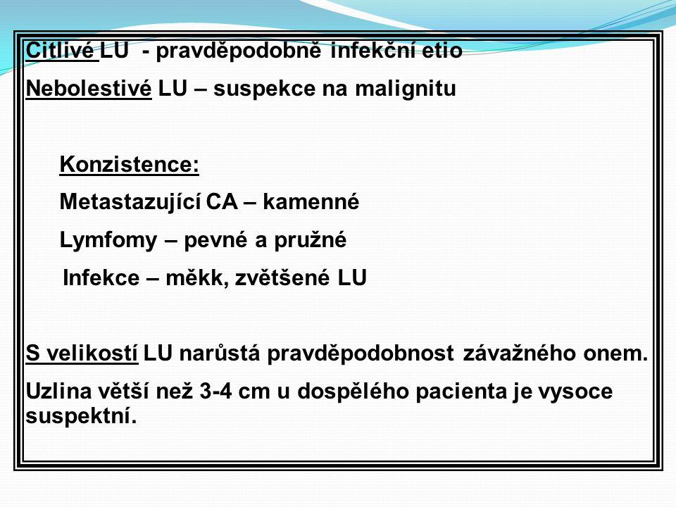 Citlivé LU - pravděpodobně infekční etio Nebolestivé LU – suspekce na malignitu Konzistence: Metastazující CA – kamenné Lymfomy – pevné a pružné Infekce – měkk, zvětšené LU S velikostí LU narůstá pravděpodobnost závažného onem.