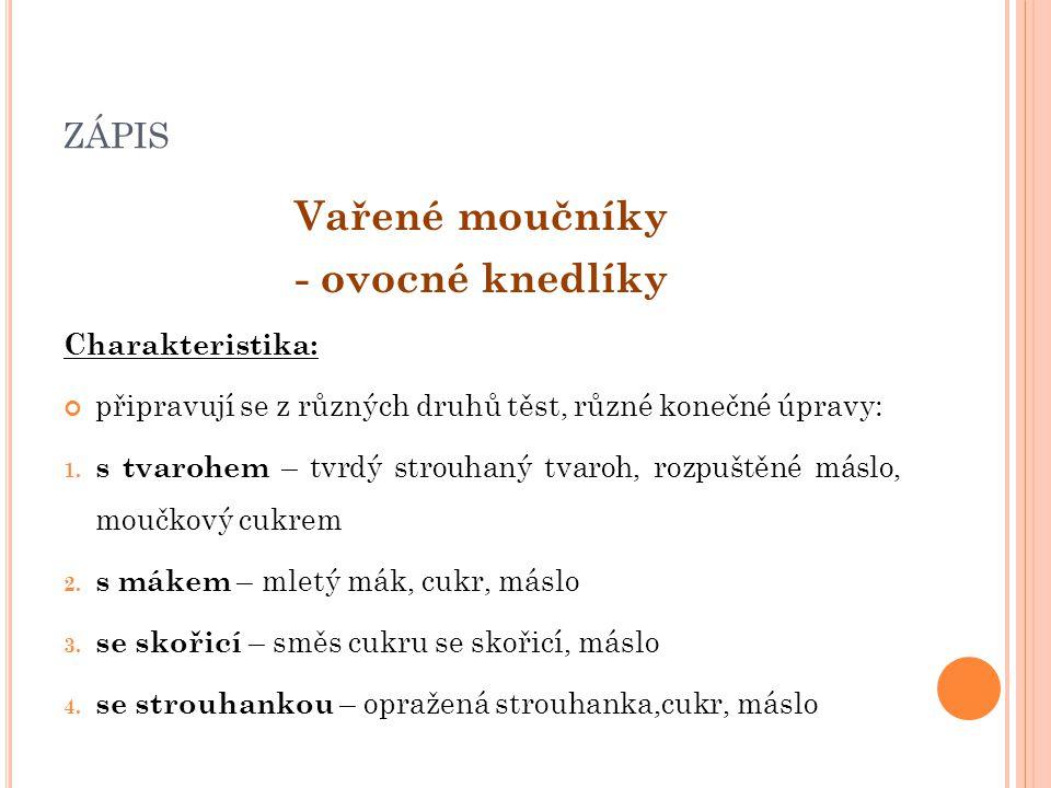 ZÁPIS Vařené moučníky - ovocné knedlíky Charakteristika: připravují se z různých druhů těst, různé konečné úpravy: 1.