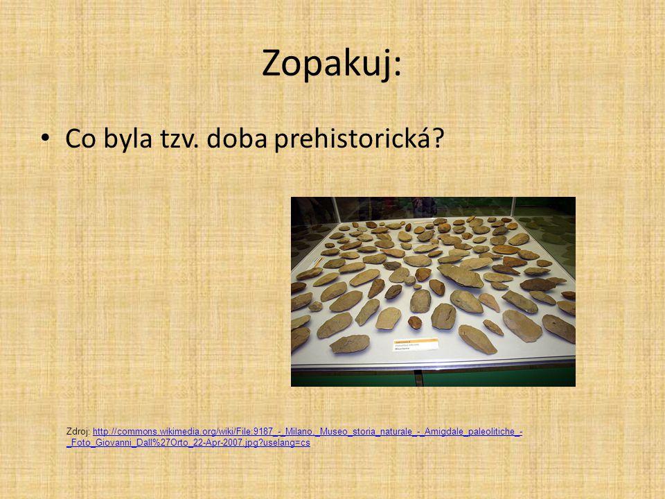 Zopakuj: Co byla tzv. doba prehistorická? Zdroj: http://commons.wikimedia.org/wiki/File:9187_-_Milano,_Museo_storia_naturale_-_Amigdale_paleolitiche_-