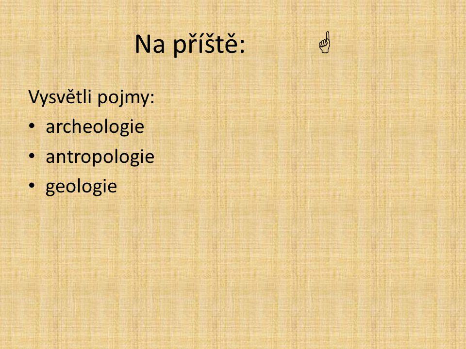 Na příště:  Vysvětli pojmy: archeologie antropologie geologie