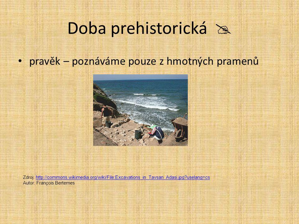 Doba prehistorická  pravěk – poznáváme pouze z hmotných pramenů Zdroj: http://commons.wikimedia.org/wiki/File:Excavations_in_Tavsan_Adasi.jpg?uselang