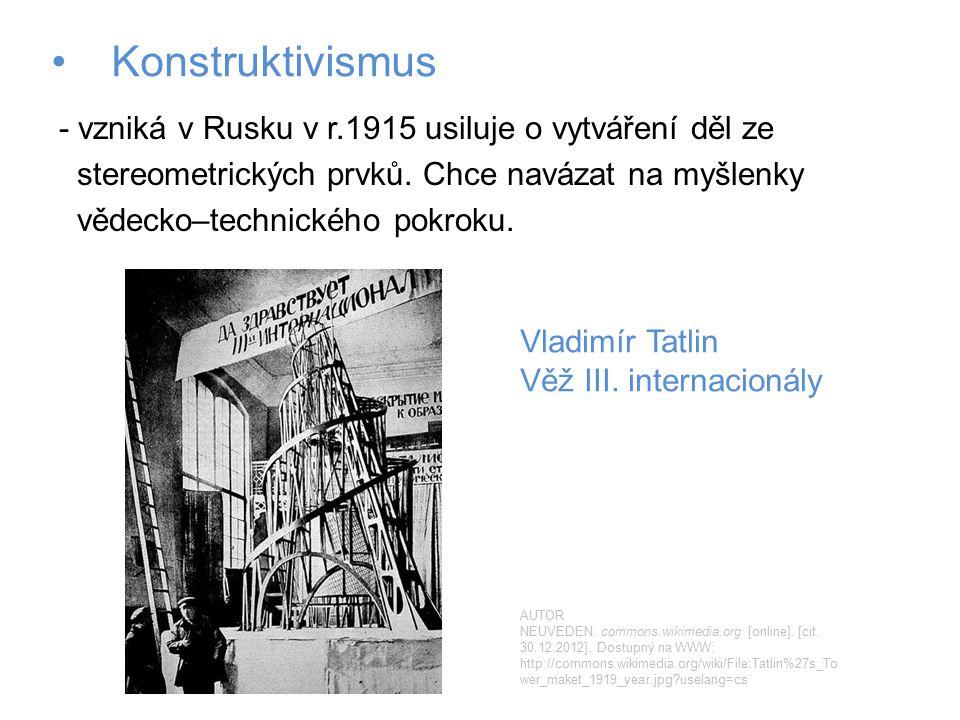Konstruktivismus - vzniká v Rusku v r.1915 usiluje o vytváření děl ze stereometrických prvků. Chce navázat na myšlenky vědecko–technického pokroku. Vl