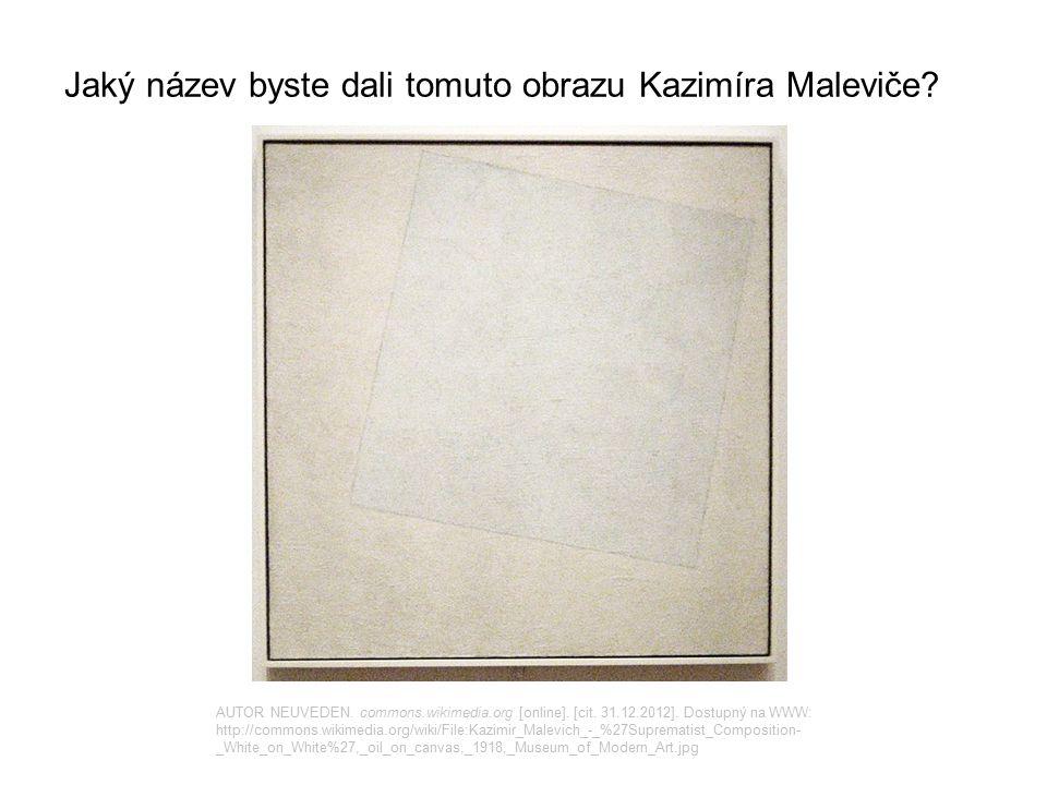 Jaký název byste dali tomuto obrazu Kazimíra Maleviče? AUTOR NEUVEDEN. commons.wikimedia.org [online]. [cit. 31.12.2012]. Dostupný na WWW: http://comm