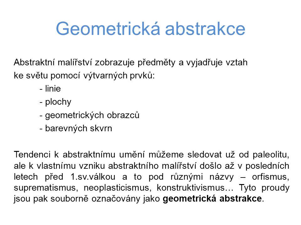 Geometrická abstrakce Abstraktní malířství zobrazuje předměty a vyjadřuje vztah ke světu pomocí výtvarných prvků: - linie - plochy - geometrických obr