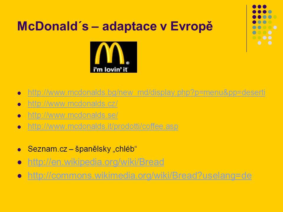 "McDonald´s – adaptace v Evropě http://www.mcdonalds.bg/new_md/display.php?p=menu&pp=deserti http://www.mcdonalds.cz/ http://www.mcdonalds.se/ http://www.mcdonalds.it/prodotti/coffee.asp Seznam.cz – španělsky ""chléb http://en.wikipedia.org/wiki/Bread http://commons.wikimedia.org/wiki/Bread?uselang=de"