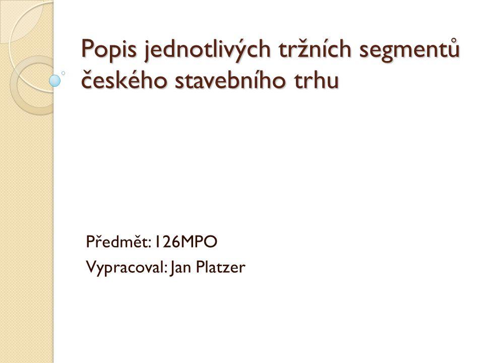 Popis jednotlivých tržních segmentů českého stavebního trhu Předmět: 126MPO Vypracoval: Jan Platzer