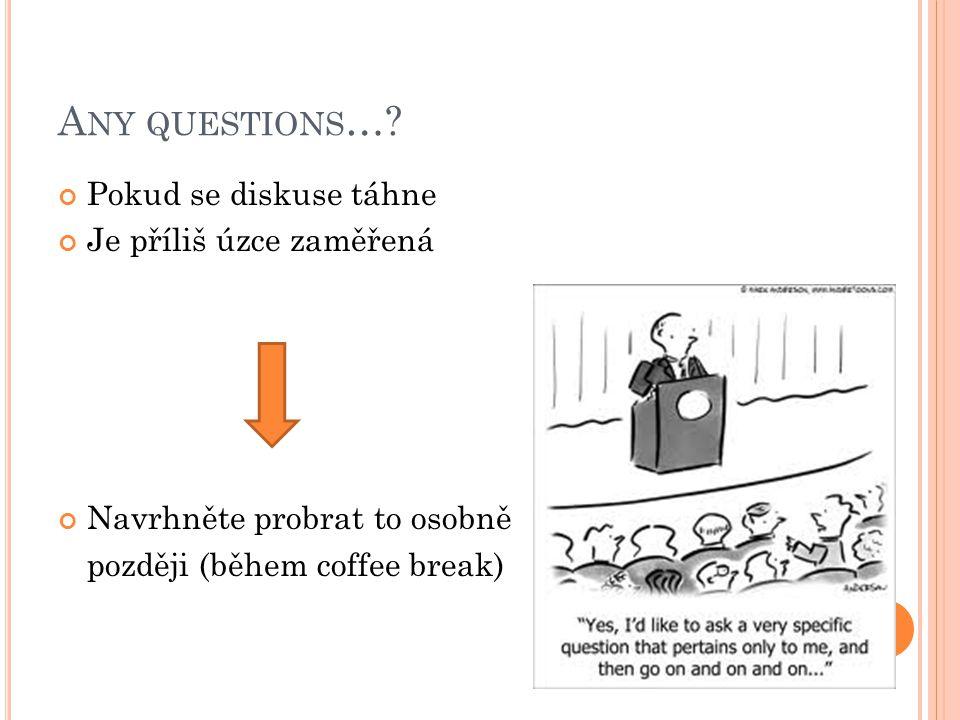 A NY QUESTIONS …? Pokud se diskuse táhne Je příliš úzce zaměřená Navrhněte probrat to osobně později (během coffee break)