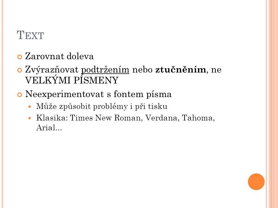 T EXT Zarovnat doleva Zvýrazňovat podtržením nebo ztučněním, ne VELKÝMI PÍSMENY Neexperimentovat s fontem písma Může způsobit problémy i při tisku Klasika: Times New Roman, Verdana, Tahoma, Arial...