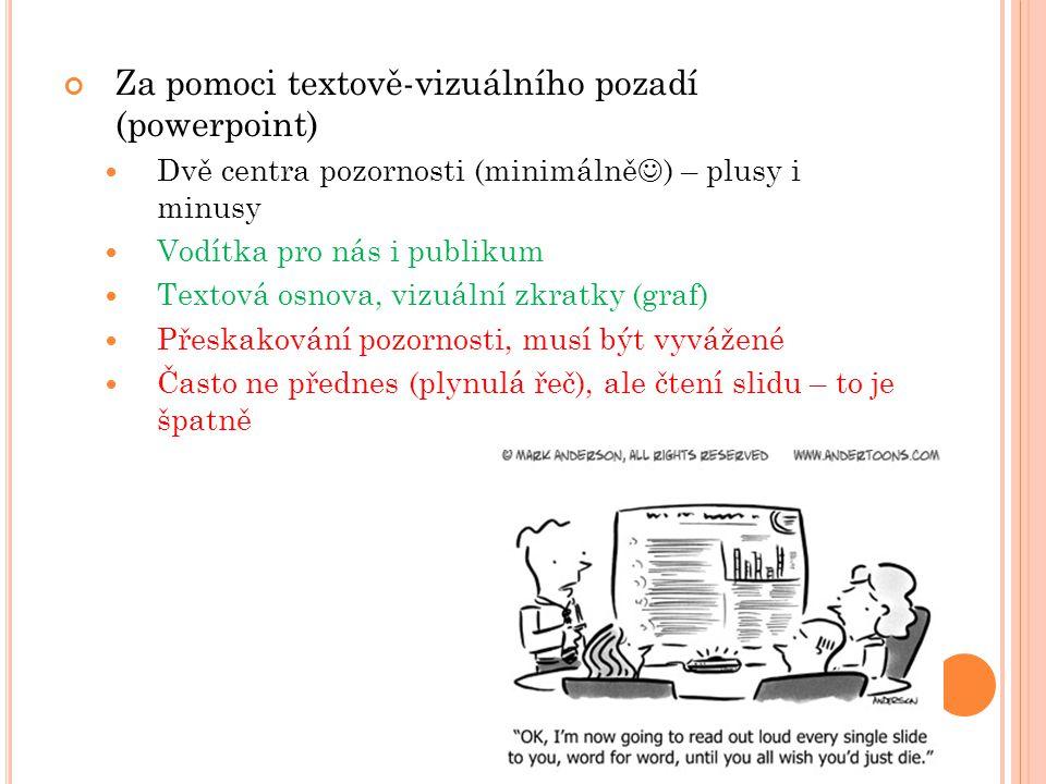 Za pomoci textově-vizuálního pozadí (powerpoint) Dvě centra pozornosti (minimálně ) – plusy i minusy Vodítka pro nás i publikum Textová osnova, vizuální zkratky (graf) Přeskakování pozornosti, musí být vyvážené Často ne přednes (plynulá řeč), ale čtení slidu – to je špatně