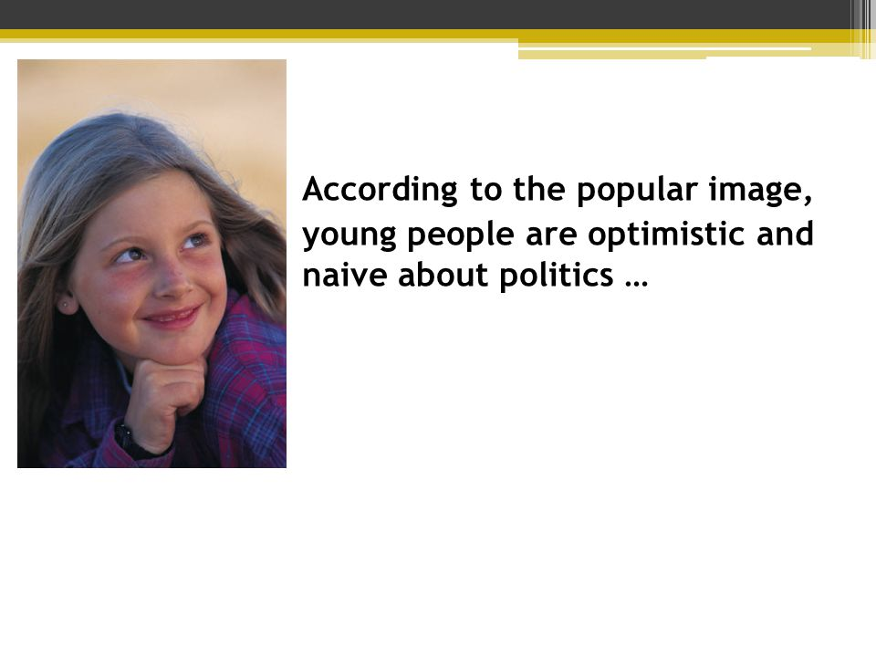 According to the popular image, young people are optimistic and naive about politics …