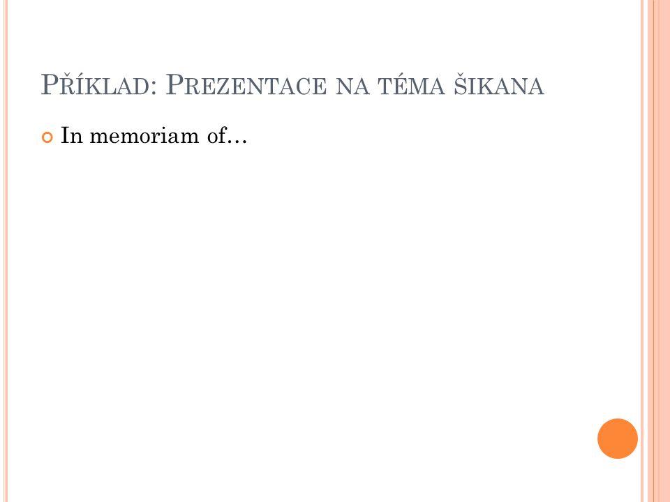 P ŘÍKLAD : P REZENTACE NA TÉMA ŠIKANA In memoriam of…