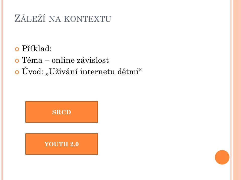 """Z ÁLEŽÍ NA KONTEXTU Příklad: Téma – online závislost Úvod: """"Užívání internetu dětmi SRCD YOUTH 2.0"""