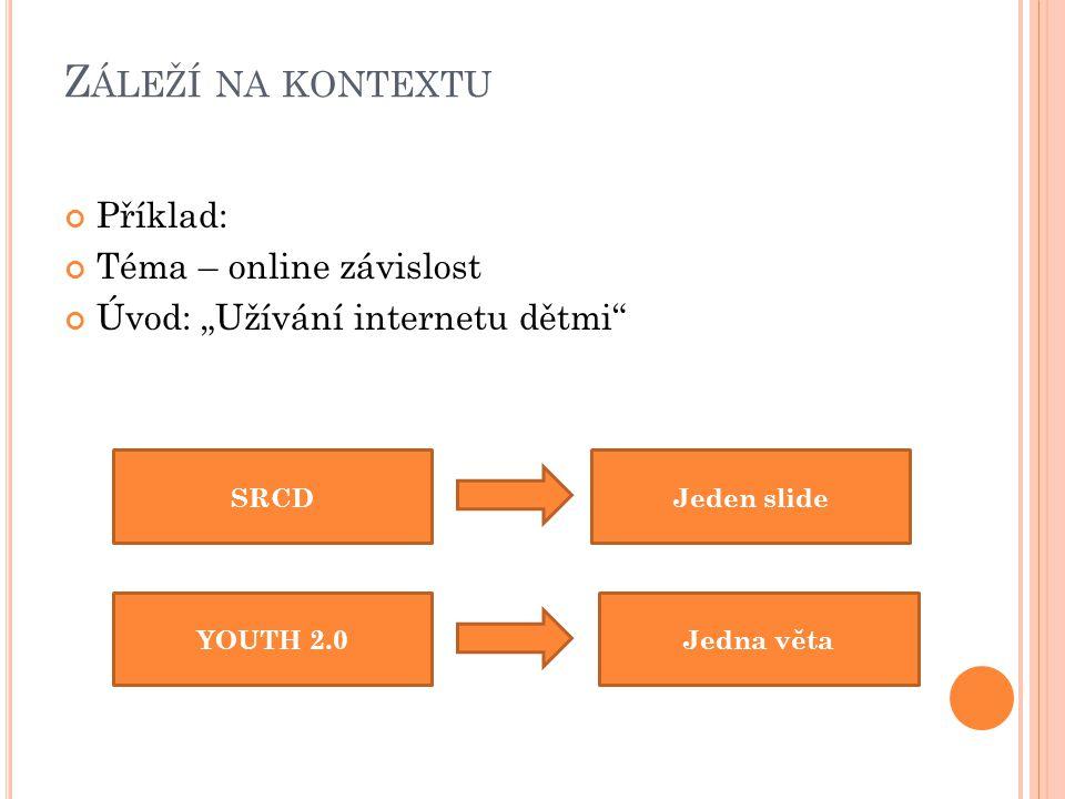 """Z ÁLEŽÍ NA KONTEXTU Příklad: Téma – online závislost Úvod: """"Užívání internetu dětmi SRCD YOUTH 2.0 Jeden slide Jedna věta"""