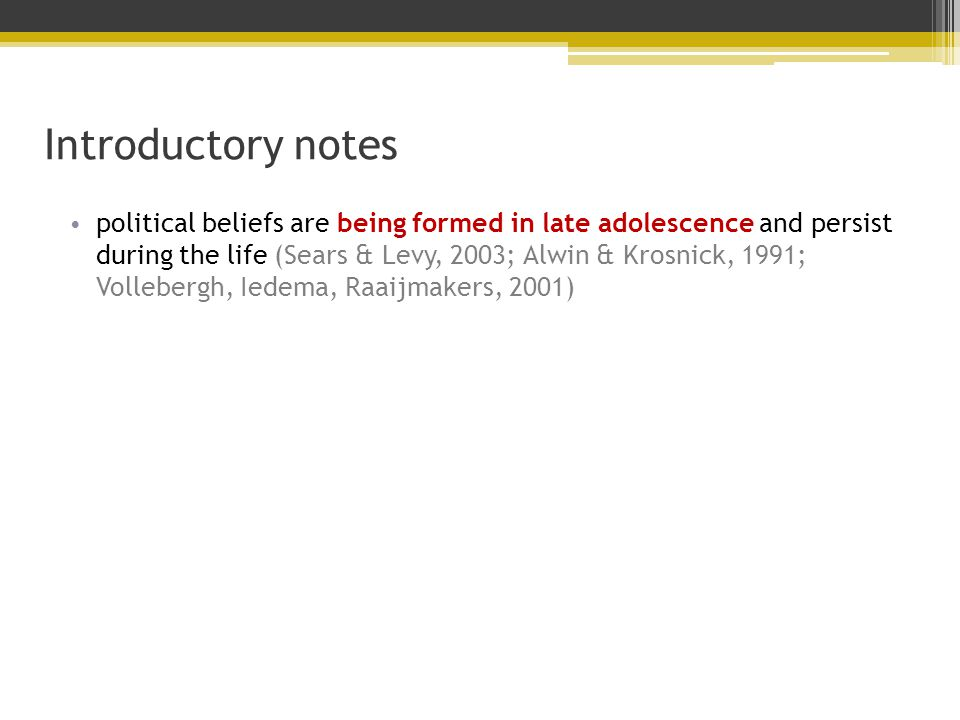 Introductory notes political beliefs are being formed in late adolescence and persist during the life (Sears & Levy, 2003; Alwin & Krosnick, 1991; Vollebergh, Iedema, Raaijmakers, 2001)