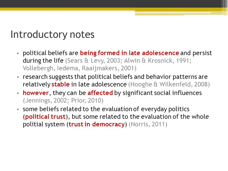 Introductory notes political beliefs are being formed in late adolescence and persist during the life (Sears & Levy, 2003; Alwin & Krosnick, 1991; Vollebergh, Iedema, Raaijmakers, 2001) research suggests that political beliefs and behavior patterns are relatively stable in late adolescence (Hooghe & Wilkenfeld, 2008) however, they can be affected by significant social influences (Jennings, 2002; Prior, 2010) some beliefs related to the evaluation of everyday politics (political trust), but some related to the evaluation of the whole politial system (trust in democracy) (Norris, 2011)