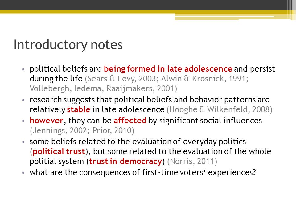 Introductory notes political beliefs are being formed in late adolescence and persist during the life (Sears & Levy, 2003; Alwin & Krosnick, 1991; Vollebergh, Iedema, Raaijmakers, 2001) research suggests that political beliefs and behavior patterns are relatively stable in late adolescence (Hooghe & Wilkenfeld, 2008) however, they can be affected by significant social influences (Jennings, 2002; Prior, 2010) some beliefs related to the evaluation of everyday politics (political trust), but some related to the evaluation of the whole politial system (trust in democracy) (Norris, 2011) what are the consequences of first-time voters' experiences
