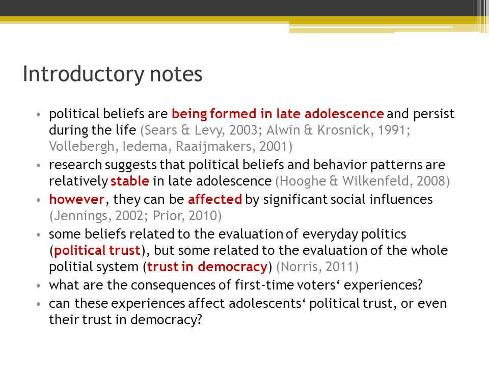Introductory notes political beliefs are being formed in late adolescence and persist during the life (Sears & Levy, 2003; Alwin & Krosnick, 1991; Vollebergh, Iedema, Raaijmakers, 2001) research suggests that political beliefs and behavior patterns are relatively stable in late adolescence (Hooghe & Wilkenfeld, 2008) however, they can be affected by significant social influences (Jennings, 2002; Prior, 2010) some beliefs related to the evaluation of everyday politics (political trust), but some related to the evaluation of the whole politial system (trust in democracy) (Norris, 2011) what are the consequences of first-time voters' experiences.