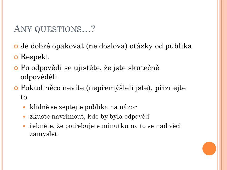 A NY QUESTIONS …? Je dobré opakovat (ne doslova) otázky od publika Respekt Po odpovědi se ujistěte, že jste skutečně odpověděli Pokud něco nevíte (nep