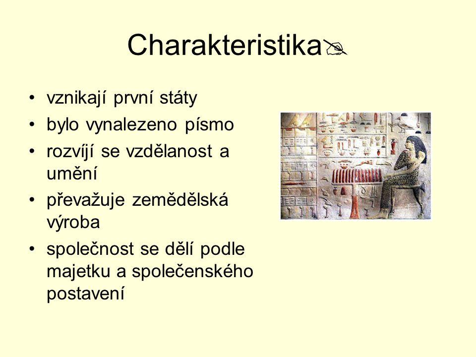 Charakteristika  vznikají první státy bylo vynalezeno písmo rozvíjí se vzdělanost a umění převažuje zemědělská výroba společnost se dělí podle majetku a společenského postavení