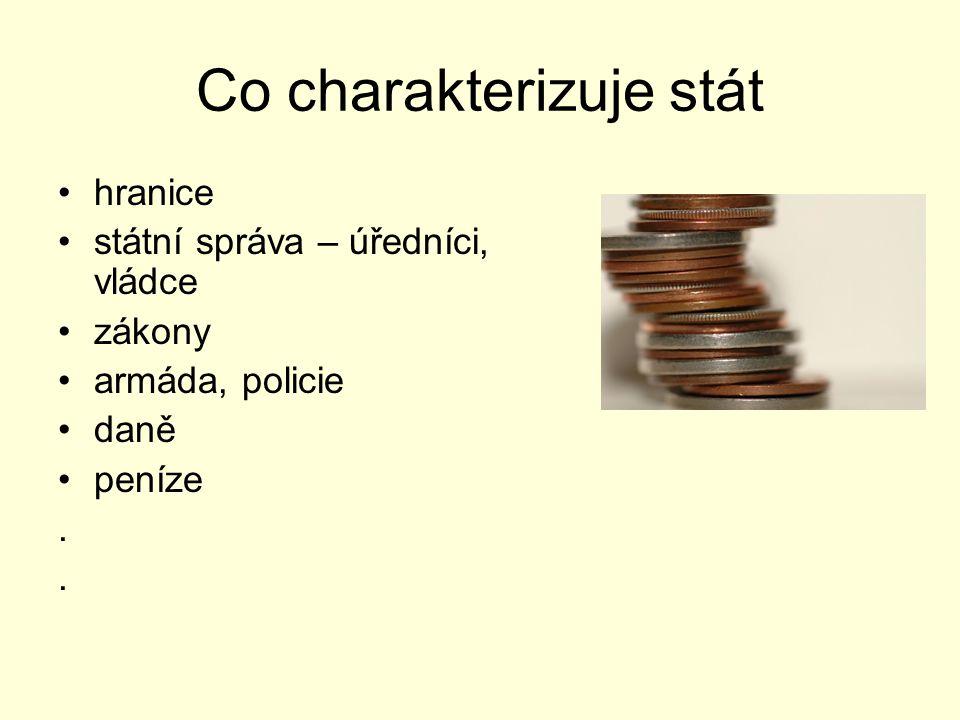 Co charakterizuje stát hranice státní správa – úředníci, vládce zákony armáda, policie daně peníze.