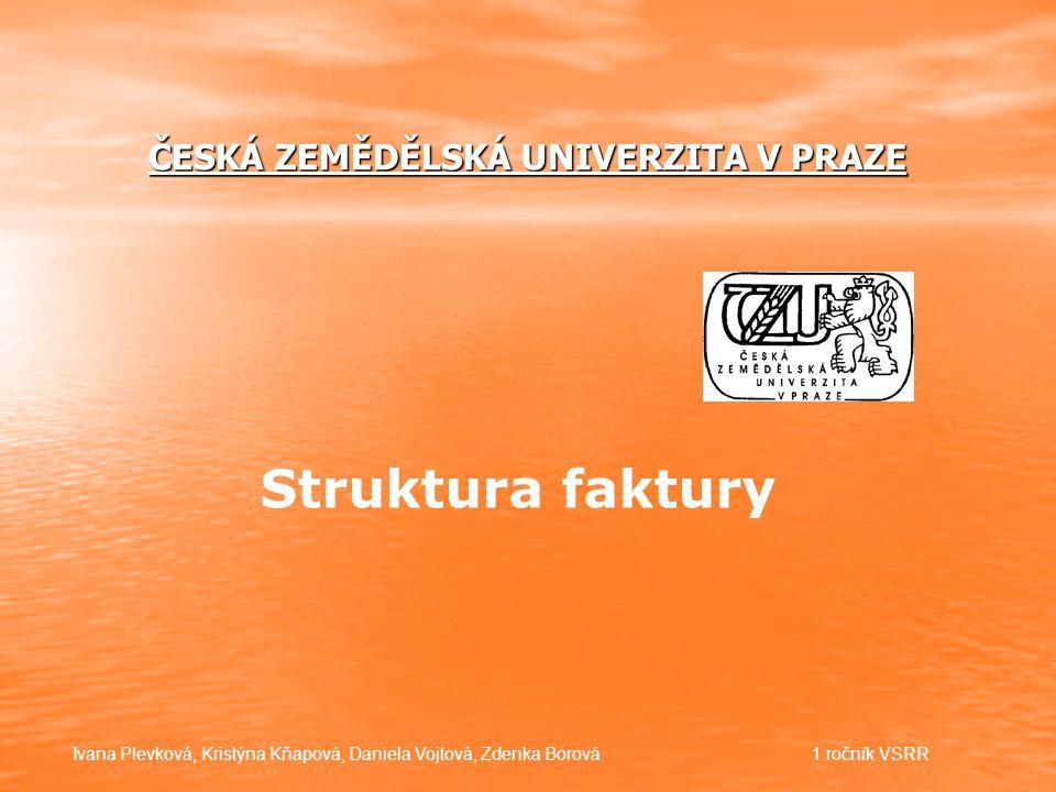 ČESKÁ ZEMĚDĚLSKÁ UNIVERZITA V PRAZE Struktura faktury Ivana Plevková, Kristýna Kňapová, Daniela Vojtová, Zdenka Borová1.ročník VSRR