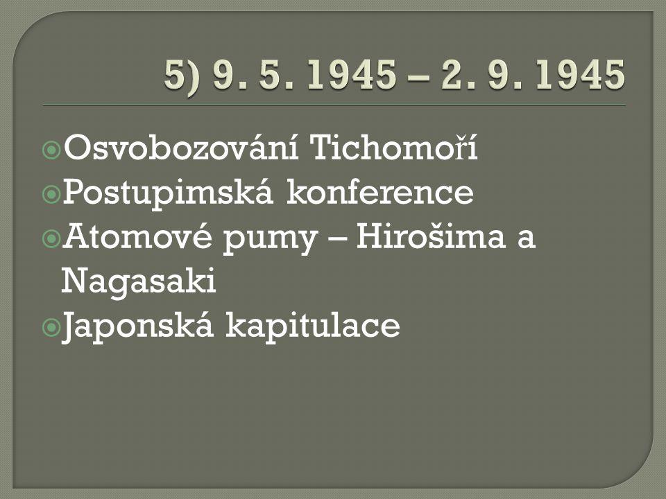  Osvobozování Tichomo ř í  Postupimská konference  Atomové pumy – Hirošima a Nagasaki  Japonská kapitulace