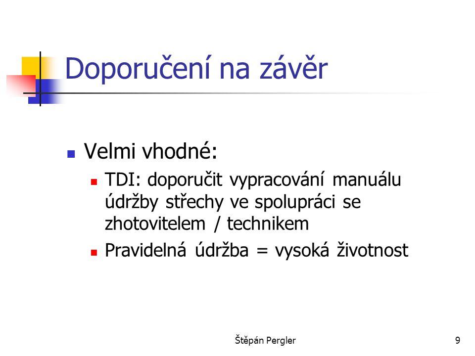 Štěpán Pergler9 Doporučení na závěr Velmi vhodné: TDI: doporučit vypracování manuálu údržby střechy ve spolupráci se zhotovitelem / technikem Pravidel