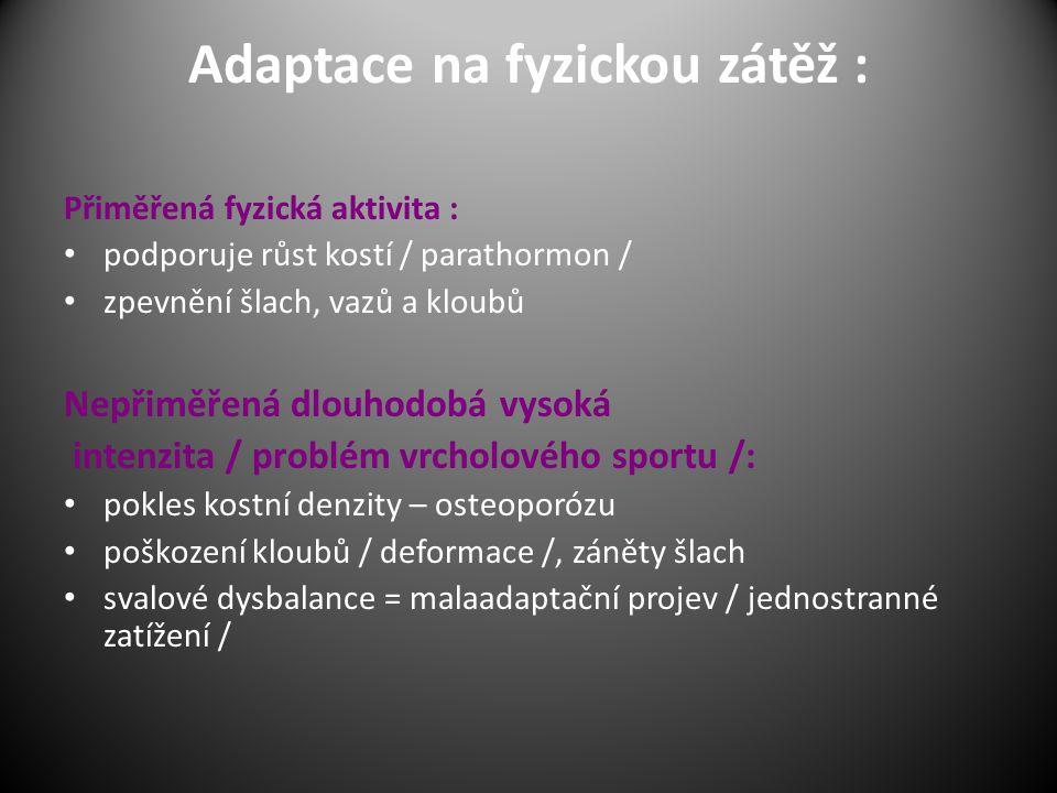 Adaptace na fyzickou zátěž : Přiměřená fyzická aktivita : podporuje růst kostí / parathormon / zpevnění šlach, vazů a kloubů Nepřiměřená dlouhodobá vysoká intenzita / problém vrcholového sportu /: pokles kostní denzity – osteoporózu poškození kloubů / deformace /, záněty šlach svalové dysbalance = malaadaptační projev / jednostranné zatížení /