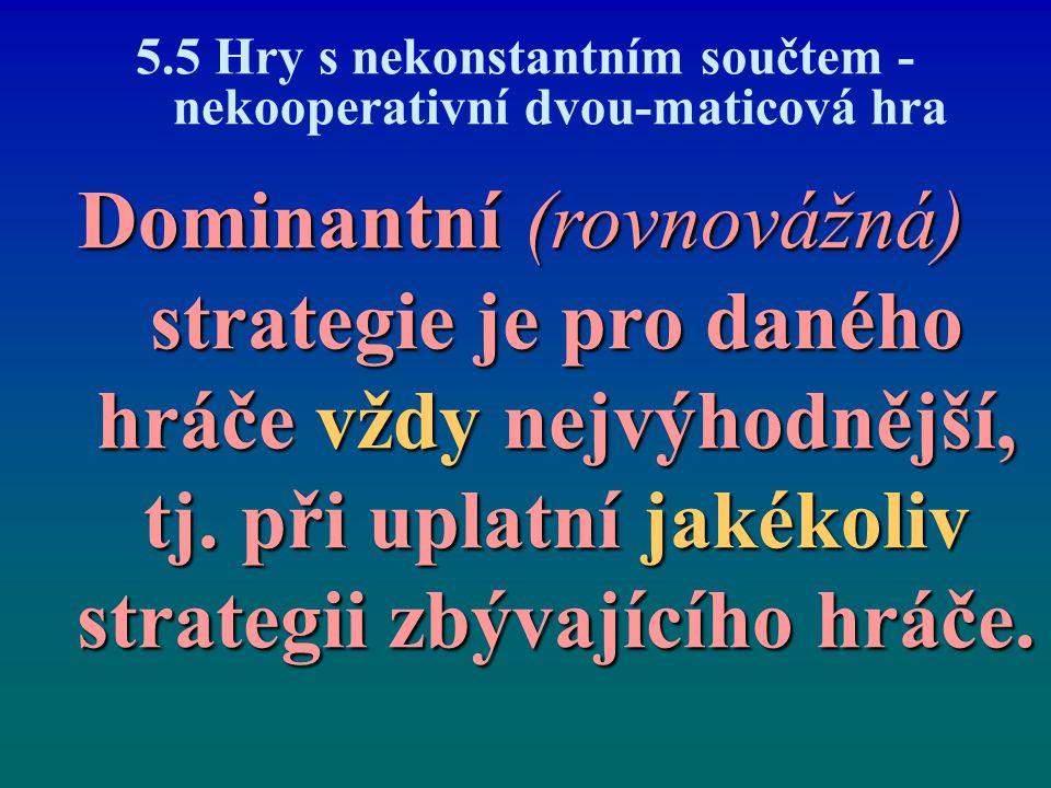 5.5 Hry s nekonstantním součtem - nekooperativní dvou-maticová hra Dominantní (rovnovážná) strategie je pro daného hráče vždy nejvýhodnější, tj. při u