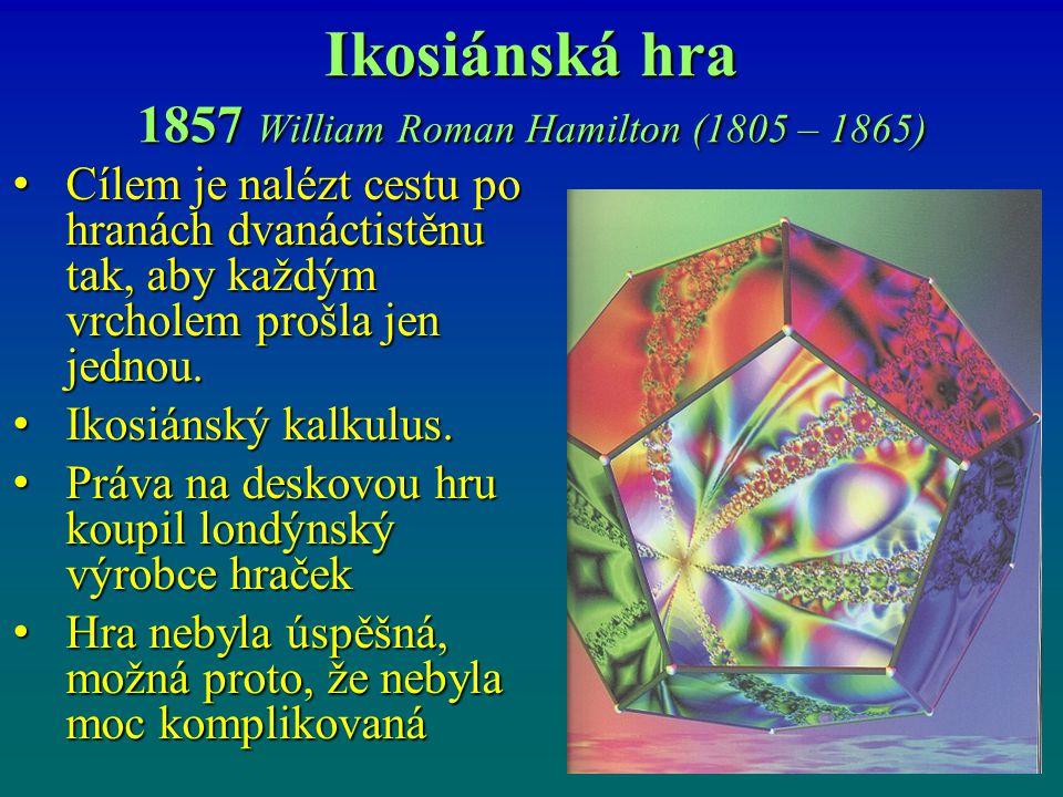 Ikosiánská hra 1857 William Roman Hamilton (1805 – 1865) Cílem je nalézt cestu po hranách dvanáctistěnu tak, aby každým vrcholem prošla jen jednou. Cí