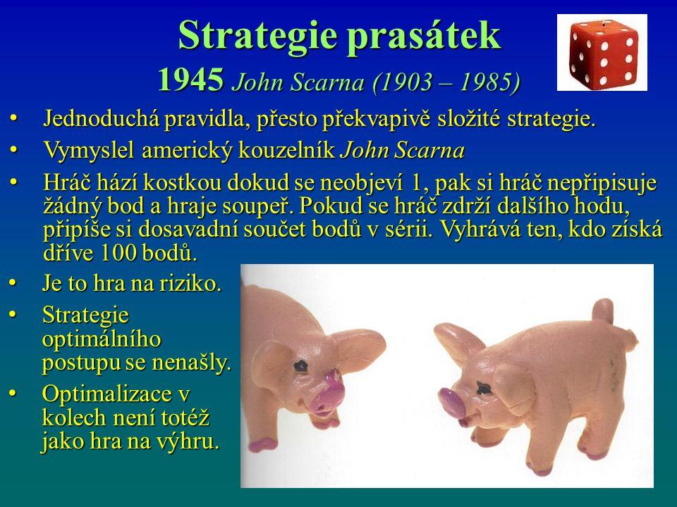Strategie prasátek 1945 John Scarna (1903 – 1985) Jednoduchá pravidla, přesto překvapivě složité strategie. Jednoduchá pravidla, přesto překvapivě slo