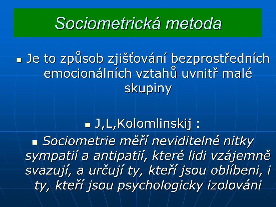 Sociometrická metoda Je Je to způsob zjišťování bezprostředních emocionálních vztahů uvnitř malé skupiny J,L,Kolomlinskij J,L,Kolomlinskij : Sociometrie Sociometrie měří neviditelné nitky sympatií a antipatií, které lidi vzájemně svazují, a určují ty, kteří jsou oblíbeni, i ty, kteří jsou psychologicky izolováni