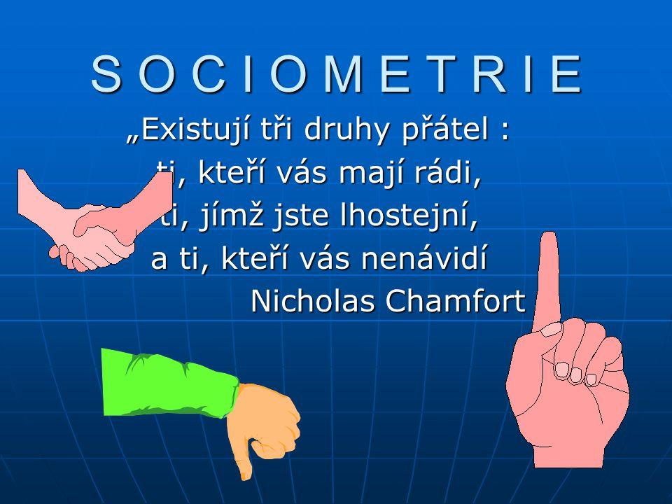 """S O C I O M E T R I E """"Existují tři druhy přátel : ti, kteří vás mají rádi, ti, jímž jste lhostejní, a ti, kteří vás nenávidí Nicholas Chamfort Nicholas Chamfort"""