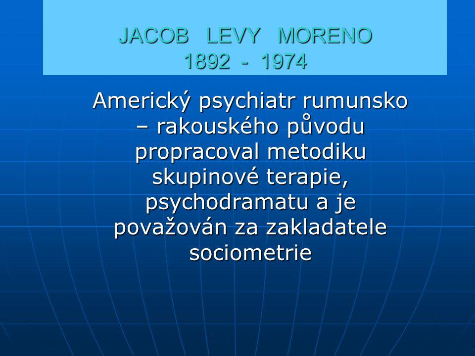 JACOB LEVY MORENO 1892 - 1974 Americký psychiatr rumunsko – rakouského původu propracoval metodiku skupinové terapie, psychodramatu a je považován za zakladatele sociometrie